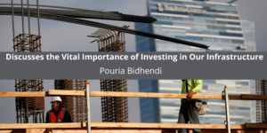 Pouria Bidhendi Discusses the Vital Importance of Investing in Our Infrastructure